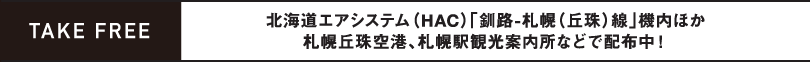 TAKE FREE / 北海道エアシステム(HAC)「釧路-札幌(丘珠)線」機内ほか札幌丘珠空港、札幌駅観光案内所などで配布中!