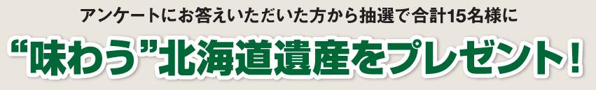 """アンケートにお答えいただいた方から抽選で合計15名様に""""味わう""""北海道遺産をプレゼント!"""